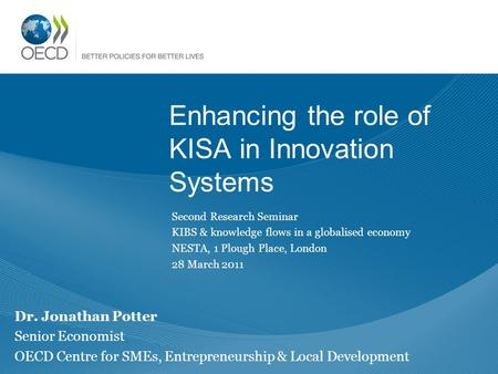 Enhancing the role of KISA in Innovation Systems Dr. Jonathan Potter Senior Economist OECD Centre for SMEs, Entrepreneurship & Local Development Second.