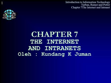 Introduction to Information Technology Turban, Rainer and Potter Chapter 7The Internet and Intranet 1 CHAPTER 7 THE INTERNET AND INTRANETS Oleh : Kundang.