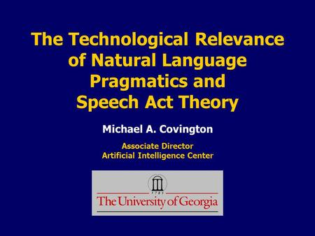 The Technological Relevance of Natural Language Pragmatics and Speech Act Theory Michael A. Covington Associate Director Artificial Intelligence Center.