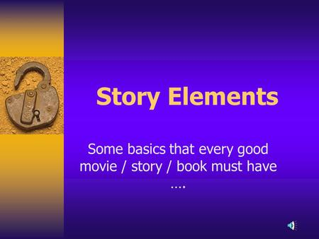 Story Elements Some basics that every good movie / story / book must have ….