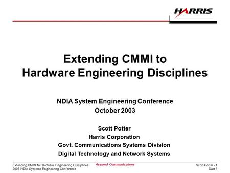 Scott Potter - 1 Date? Extending CMMI to Hardware Engineering Disciplines 2003 NDIA Systems Engineering Conference Assured <strong>Communications</strong> Extending CMMI.