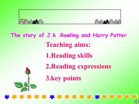 The story of J.k.Rowling and Harry Potter Teaching aims: 1.Reading skills 2.Reading expressions 3.key points.
