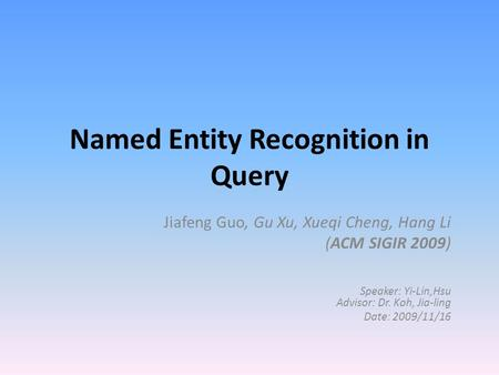 Named Entity Recognition in Query Jiafeng Guo, Gu Xu, Xueqi Cheng, Hang Li (ACM SIGIR 2009) Speaker: Yi-Lin,Hsu Advisor: Dr. Koh, Jia-ling Date: 2009/11/16.