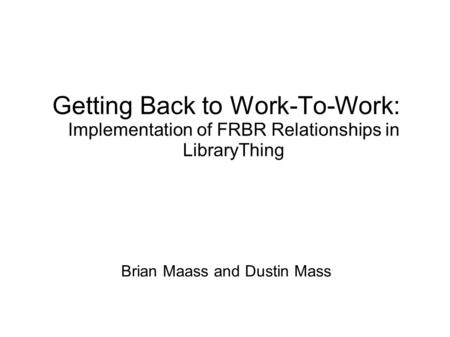 Brian Maass and Dustin Mass Getting Back to Work-To-Work: Implementation of FRBR Relationships in LibraryThing.