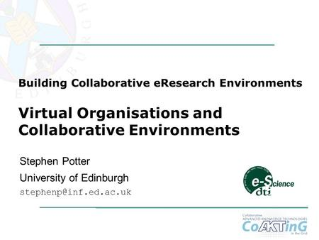 1 Stephen Potter University of Edinburgh Building Collaborative eResearch Environments Virtual Organisations and Collaborative Environments.