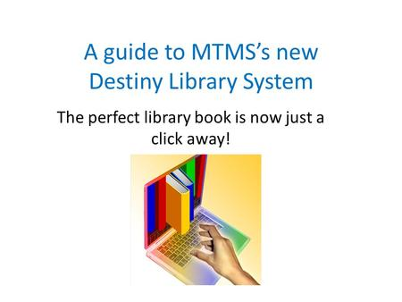 A guide to MTMS's new Destiny Library System The perfect library book is now just a click away!
