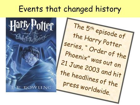 "Events that changed history The 5 th episode of the Harry Potter series, "" Order of the Phoenix"" was out on 21 June 2003 and hit the headlines of the press."