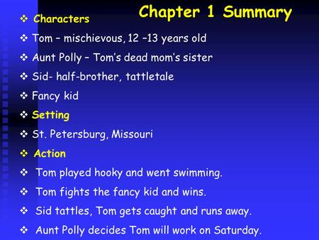 Chapter 1 Summary  Characters  Tom – mischievous, 12 –13 years old  Aunt Polly – Tom's dead mom's sister  Sid- half-brother, tattletale  Fancy kid.