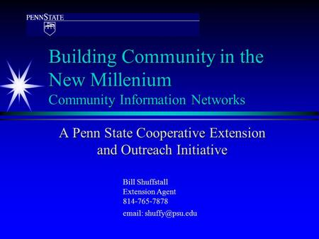 Building Community in the New Millenium Community Information Networks A Penn State Cooperative Extension and Outreach Initiative Bill Shuffstall Extension.