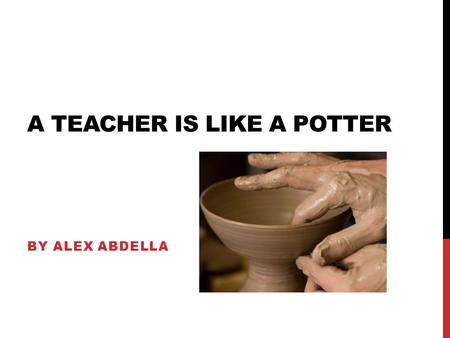 A TEACHER IS LIKE A POTTER BY ALEX ABDELLA. A teacher, like a potter, shapes what is already there into a smooth, well rounded individual piece for others.