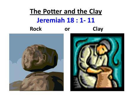 The Potter and the Clay Jeremiah 18 : 1- 11 Rock or Clay.