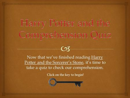 Now that we've finished reading Harry Potter and the Sorcerer's Stone, it's time to take a quiz to check our comprehension. Click on the key to begin!