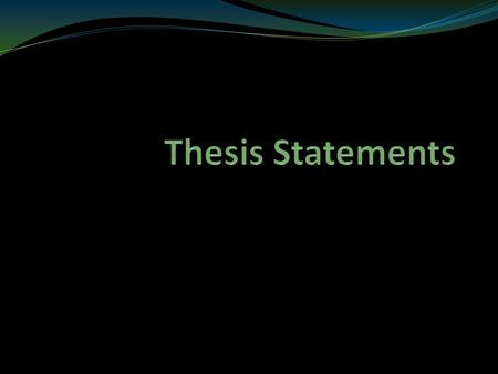 What is a Thesis? It declares what you intend to prove. Not a simple retelling of facts (i.e. a summary) Must be clear, concise and easy to identify.