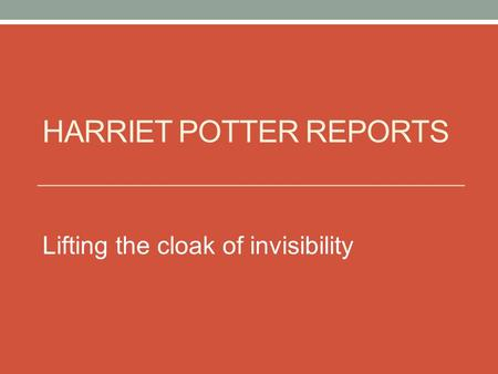 HARRIET POTTER REPORTS Lifting the cloak of invisibility.