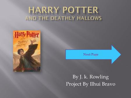 By J. k. Rowling Project By Ilhui Bravo.  On this book the author is J.K. Rowling there is no illustrator. It has 728 pages. The Genre is fiction.
