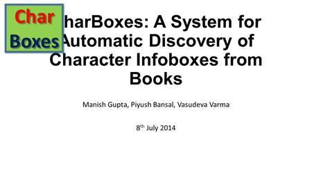 CharBoxes: A System for Automatic Discovery of Character Infoboxes from Books Manish Gupta, Piyush Bansal, Vasudeva Varma 8 th July 2014 CharBoxesCharBoxes.