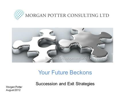 Your Future Beckons Succession and Exit Strategies Morgan Potter August 2012.
