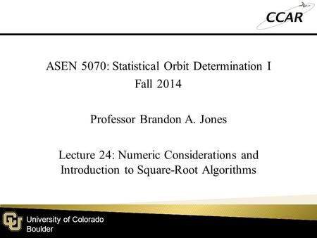 University of Colorado Boulder ASEN 5070: Statistical Orbit Determination I Fall 2014 Professor Brandon A. Jones Lecture 24: Numeric Considerations and.