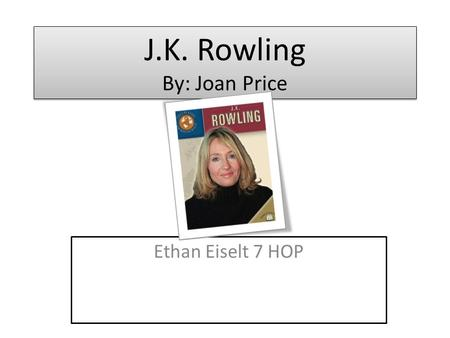 J.K. Rowling By: Joan Price Ethan Eiselt 7 HOP. Name of person featured in book/ Description of person J.K. Rowling is mention in the book. She is an.