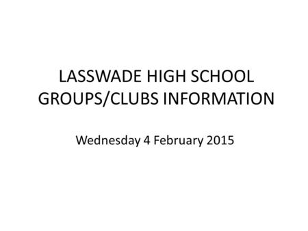 LASSWADE HIGH SCHOOL GROUPS/CLUBS INFORMATION Wednesday 4 February 2015.