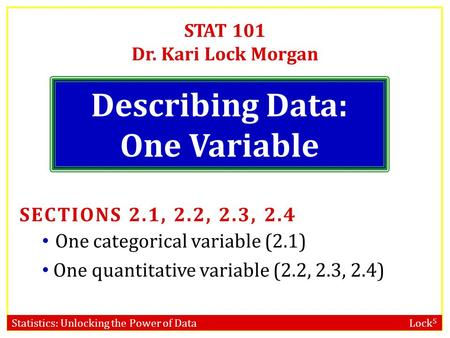 Statistics: Unlocking the Power of Data Lock 5 STAT 101 Dr. Kari Lock Morgan Describing Data: One Variable SECTIONS 2.1, 2.2, 2.3, 2.4 One categorical.