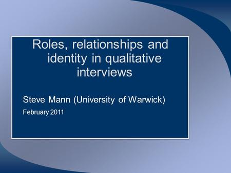 Roles, relationships and identity in qualitative interviews Steve Mann (University of Warwick) February 2011 Roles, relationships and identity in qualitative.