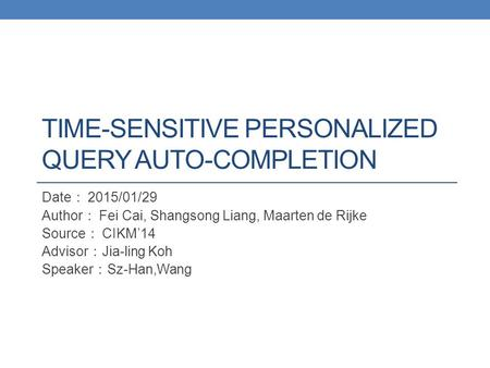 TIME-SENSITIVE PERSONALIZED QUERY AUTO-COMPLETION Date : 2015/01/29 Author : Fei Cai, Shangsong Liang, Maarten de Rijke Source : CIKM'14 Advisor : Jia-ling.