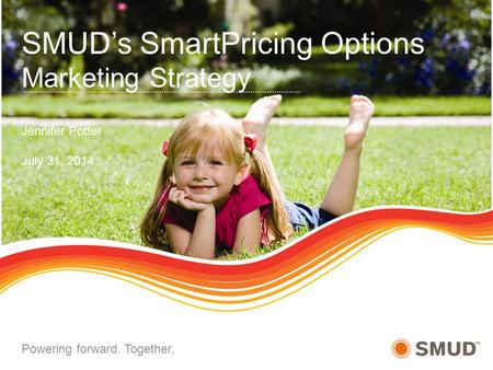 SMUD's SmartPricing Options Marketing Strategy Jennifer Potter July 31, 2014 Powering forward. Together.