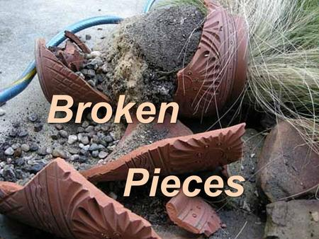 Broken Pieces Pieces. A Message From the Potter To The Clay Constant opposition to the Potter Constant opposition to the Potter can result in a tragedy.