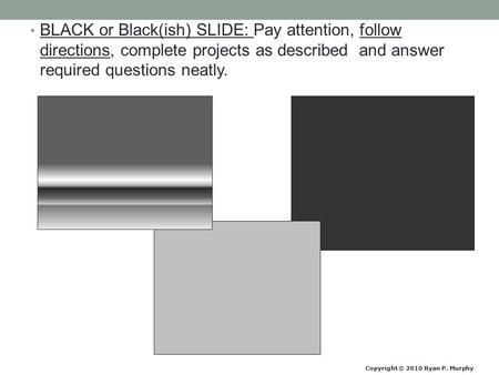 BLACK or Black(ish) SLIDE: Pay attention, follow directions, complete projects as described and answer required questions neatly. Copyright © 2010 Ryan.