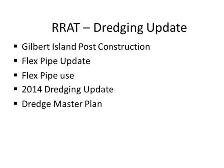 RRAT – Dredging Update  Gilbert Island Post Construction  Flex Pipe Update  Flex Pipe use  2014 Dredging Update  Dredge Master Plan.