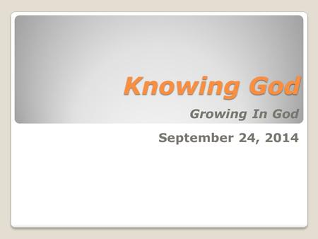 Knowing God Growing In God September 24, 2014. Knowing God (John 17:3 NIV) Now this is eternal life: that they may know you, the only true God, and Jesus.