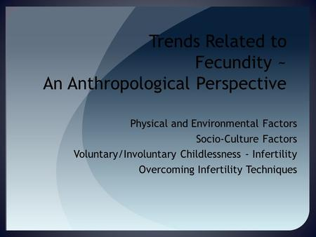 Trends Related to Fecundity ~ An Anthropological Perspective Physical and Environmental Factors Socio-Culture Factors Voluntary/Involuntary Childlessness.