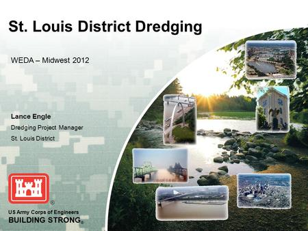 US Army Corps of Engineers BUILDING STRONG ® St. Louis District Dredging Lance Engle Dredging Project Manager St. Louis District WEDA – Midwest 2012.