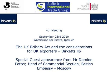 4th Meeting September 23rd 2010 Waterfront Bar Bistro, Ipswich The UK Bribery Act and the considerations for UK exporters – Birketts llp Special Guest.