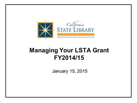 Managing Your LSTA Grant FY2014/15 January 15, 2015.