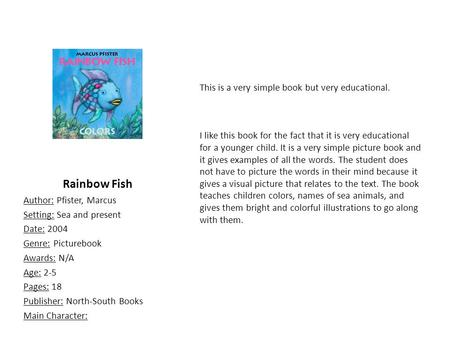Rainbow Fish Author: Pfister, Marcus Setting: Sea and present Date: 2004 Genre: Picturebook Awards: N/A Age: 2-5 Pages: 18 Publisher: North-South Books.