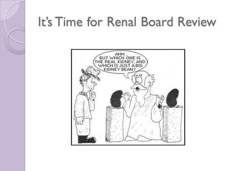 It's Time for Renal Board Review. RENAL THINGS YOU NEED TO KNOW BUT NEVER LEARN MUCH ABOUT OTHERWISE! WELCOME TO…………