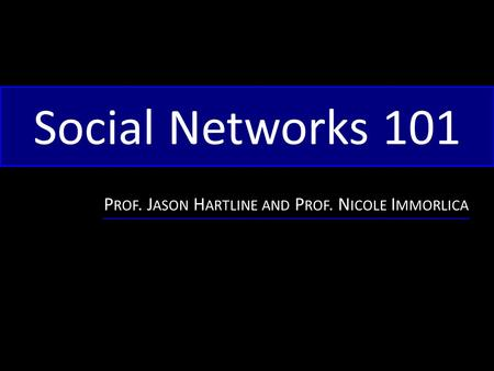 Social Networks 101 P ROF. J ASON H ARTLINE AND P ROF. N ICOLE I MMORLICA.