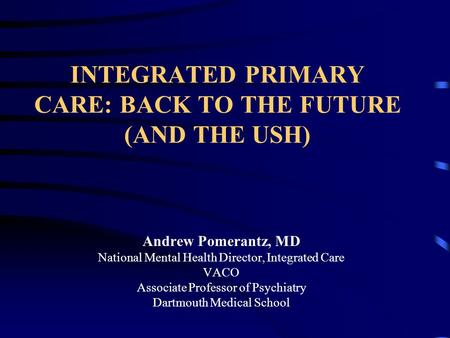 INTEGRATED PRIMARY CARE: BACK TO THE FUTURE (AND THE USH) Andrew Pomerantz, MD National Mental Health Director, Integrated Care VACO Associate Professor.
