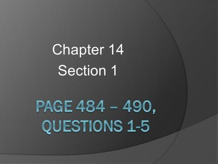 Chapter 14 Section 1 Page 484 – 490, Questions 1-5.