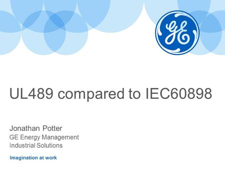 Imagination at work UL489 compared to IEC60898 Jonathan Potter GE Energy Management Industrial Solutions.