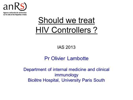 Should we treat HIV Controllers ? IAS 2013 Pr Olivier Lambotte Department of internal medicine and clinical immunology Bicêtre Hospital, University Paris.