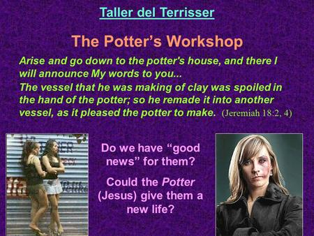 The Potter's Workshop Taller del Terrisser Arise and go down to the potter's house, and there I will announce My words to you... The vessel that he was.