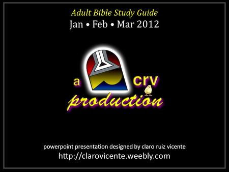 Powerpoint presentation designed by claro ruiz vicente  Adult Bible Study Guide Jan Feb Mar 2012 Adult Bible Study Guide.