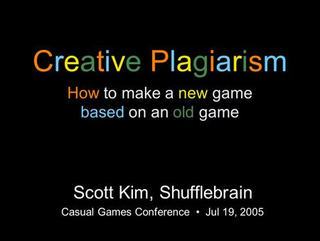 Creative Plagiarism How to make a new game based on an old game Scott Kim, Shufflebrain Casual Games Conference Jul 19, 2005.