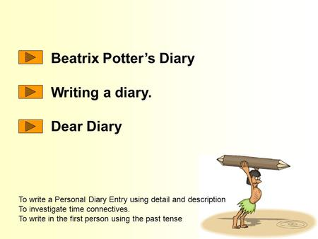 Beatrix Potter's Diary Writing a diary. Dear Diary To write a Personal Diary Entry using detail and description To investigate time connectives. To write.