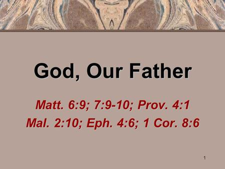 1 God, Our Father Matt. 6:9; 7:9-10; Prov. 4:1 Mal. 2:10; Eph. 4:6; 1 Cor. 8:6.