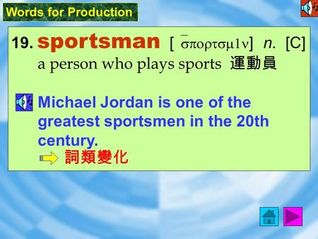 Words for Production 19. sportsman [ `sportsm1n ] n. [C] a person who plays sports 運動員 Michael Jordan is one of the greatest sportsmen in the 20th century.