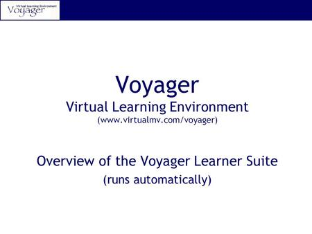 Voyager Virtual Learning Environment (www.virtualmv.com/voyager) Overview of the Voyager Learner Suite (runs automatically)